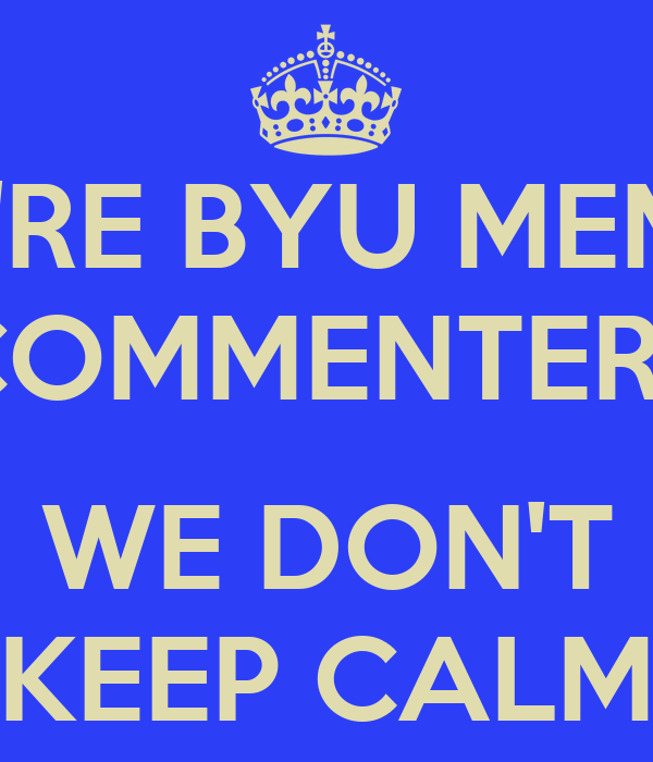 WE'RE BYU MEMES COMMENTERS  WE DON'T KEEP CALM