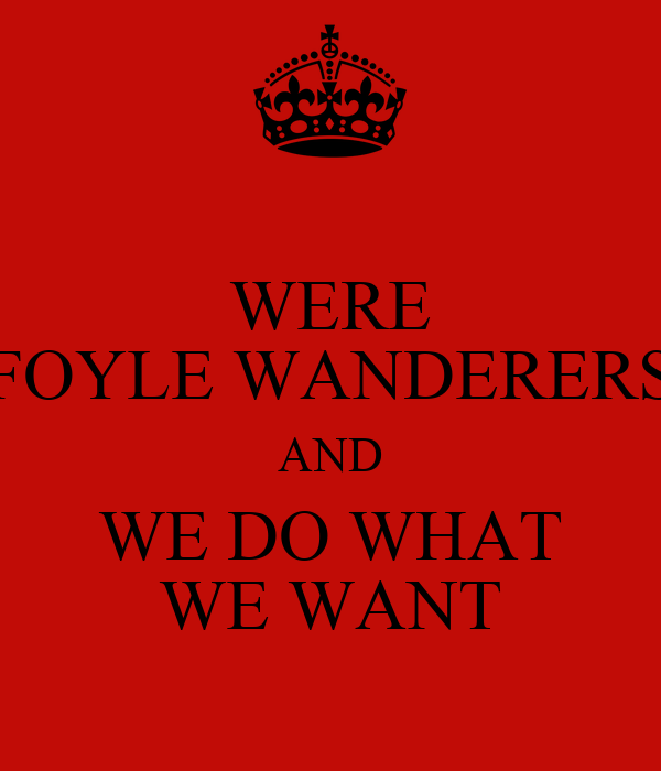 WERE FOYLE WANDERERS AND WE DO WHAT WE WANT
