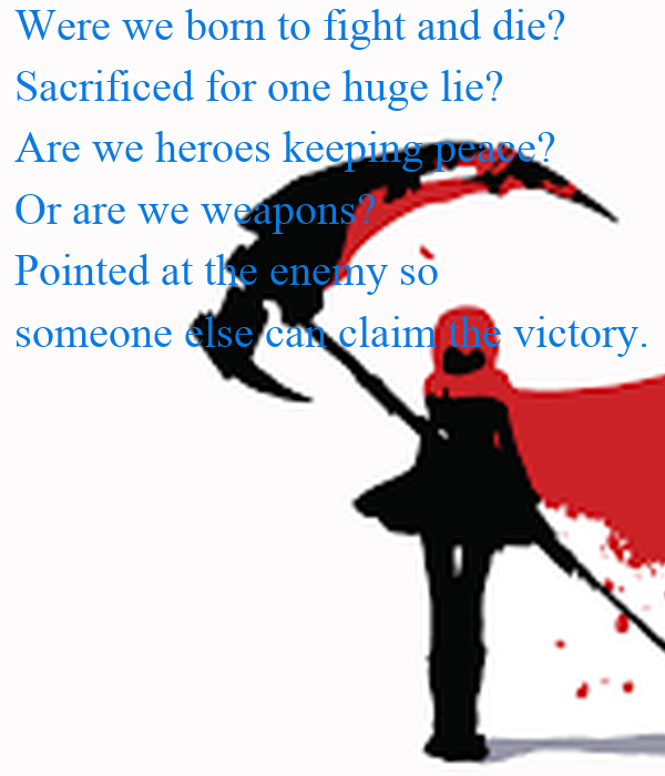 Were we born to fight and die? Sacrificed for one huge lie? Are we heroes keeping peace? Or are we weapons? Pointed at the enemy so  someone else can claim the victory.