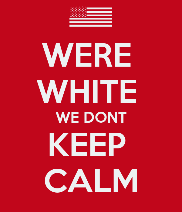 WERE  WHITE  WE DONT KEEP  CALM