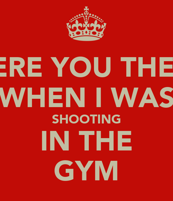 WERE YOU THERE WHEN I WAS SHOOTING IN THE GYM