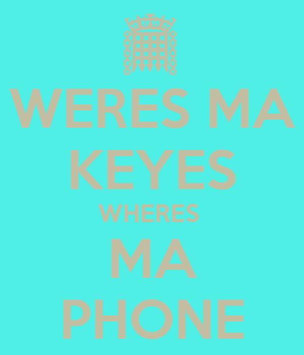 WERES MA KEYES WHERES  MA PHONE
