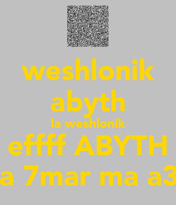 weshlonik abyth la weshlonik effff ABYTH ana 7mar ma a3rif