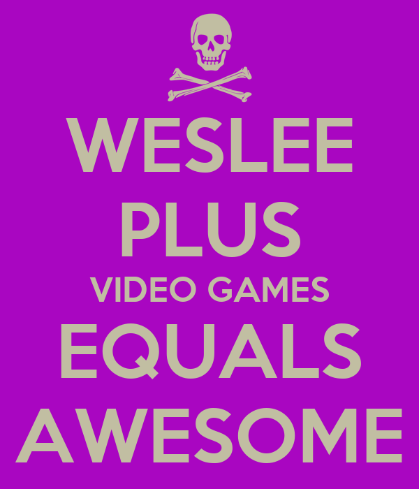 WESLEE PLUS VIDEO GAMES EQUALS AWESOME