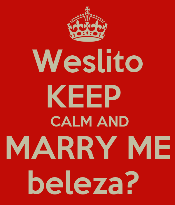 Weslito KEEP   CALM AND MARRY ME beleza?