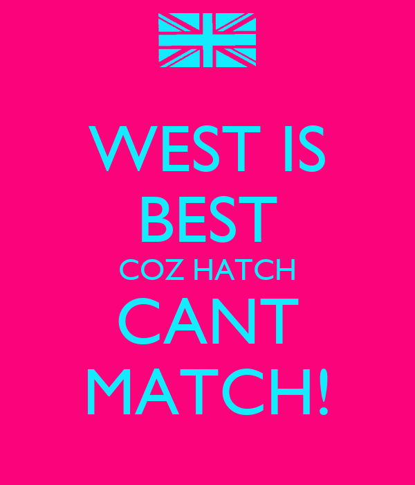 WEST IS BEST COZ HATCH CANT MATCH!