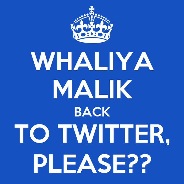 WHALIYA MALIK BACK TO TWITTER, PLEASE??