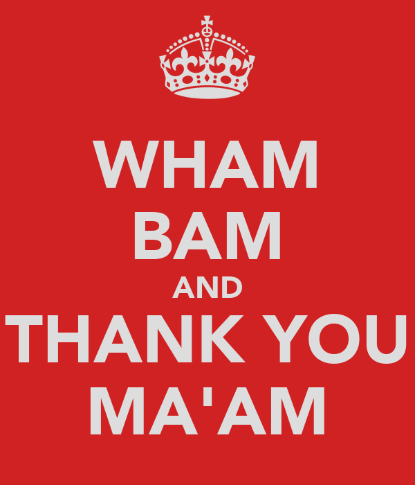 WHAM BAM AND THANK YOU MA'AM