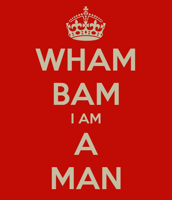 WHAM BAM I AM A MAN
