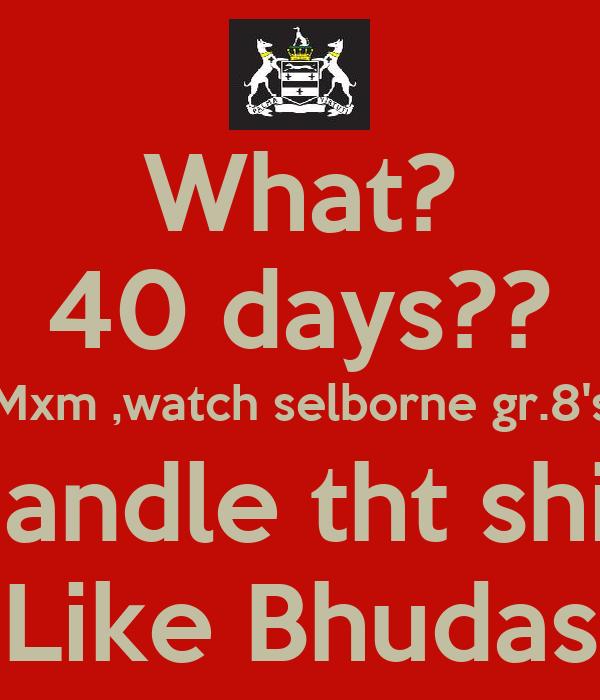 What? 40 days?? Mxm ,watch selborne gr.8's Handle tht shiii Like Bhudas