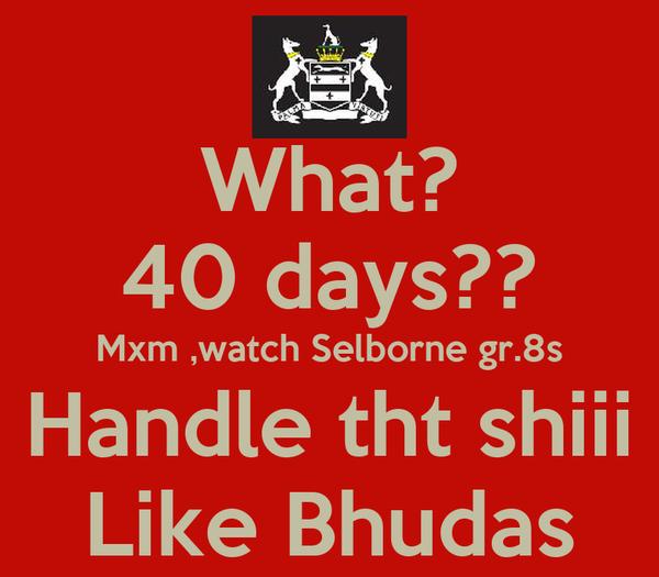 What? 40 days?? Mxm ,watch Selborne gr.8s Handle tht shiii Like Bhudas