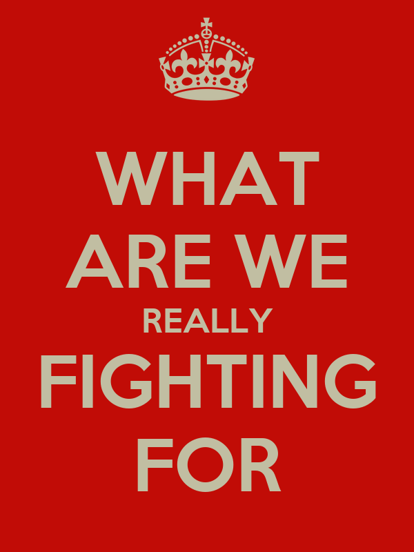 WHAT ARE WE REALLY FIGHTING FOR