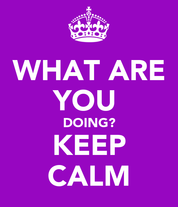 WHAT ARE YOU  DOING? KEEP CALM