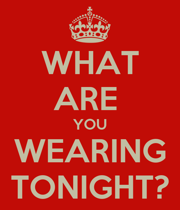 WHAT ARE  YOU WEARING TONIGHT?