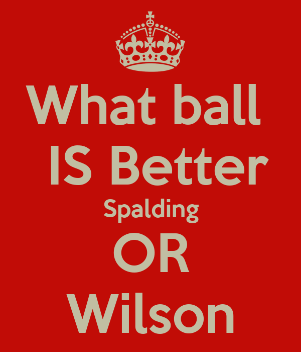 What ball   IS Better Spalding OR Wilson