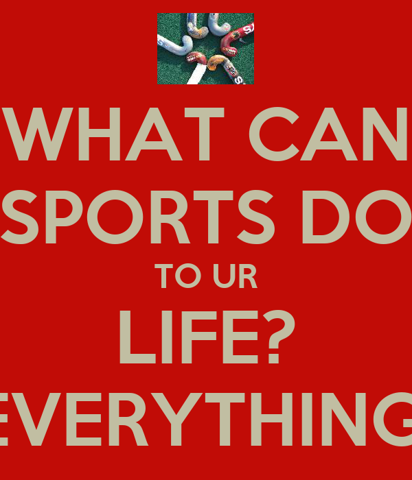 WHAT CAN SPORTS DO TO UR LIFE? EVERYTHING!