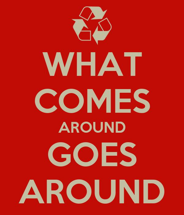 WHAT COMES AROUND GOES AROUND