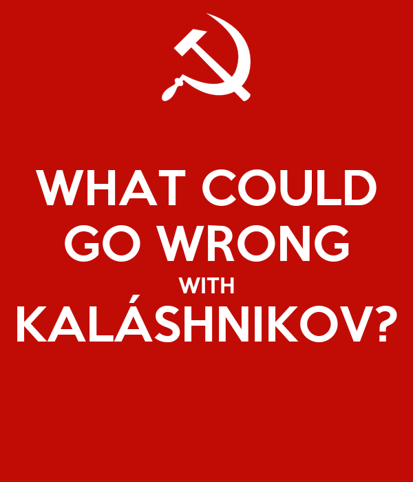WHAT COULD GO WRONG WITH KALÁSHNIKOV?