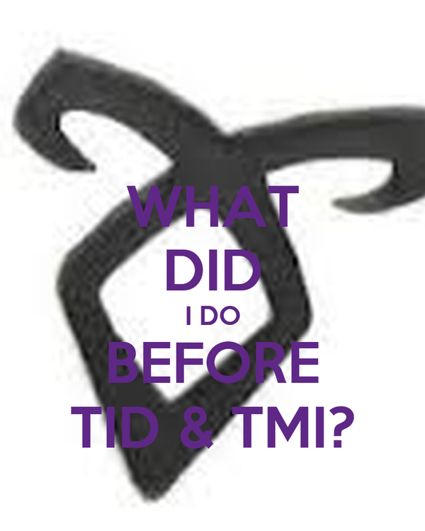 WHAT DID I DO BEFORE TID & TMI?