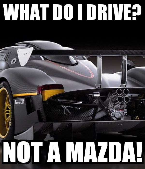 WHAT DO I DRIVE? NOT A MAZDA!