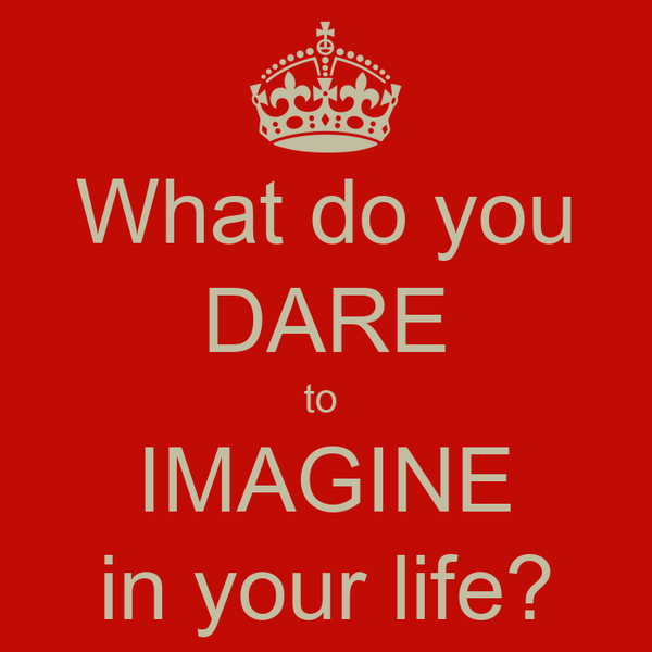 What do you DARE to  IMAGINE in your life?