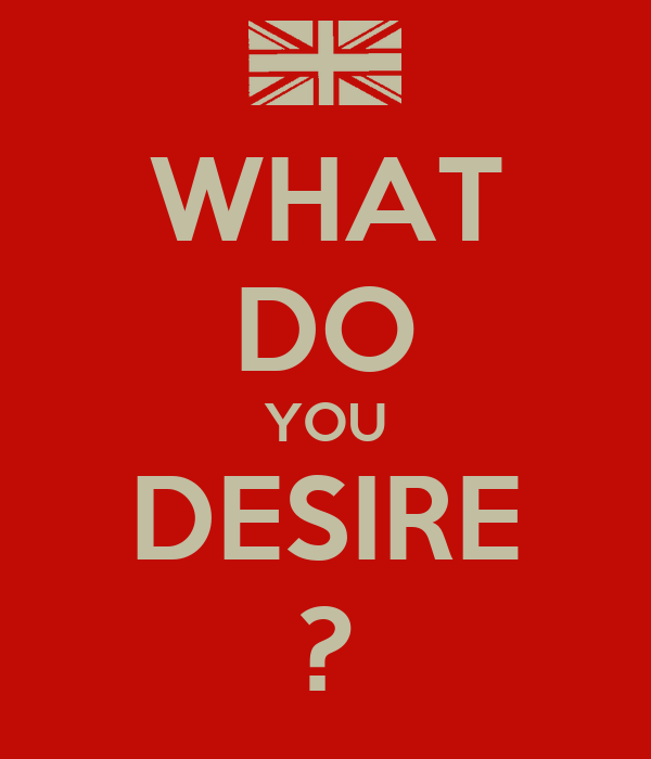 WHAT DO YOU DESIRE ?