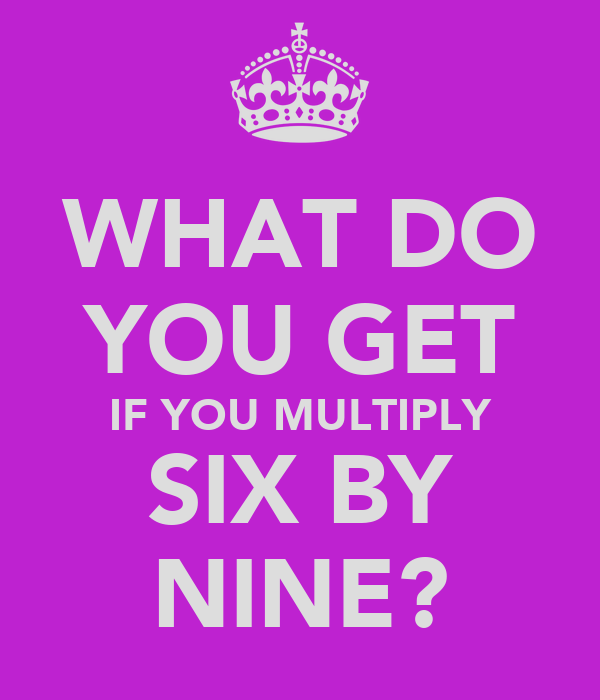 WHAT DO YOU GET IF YOU MULTIPLY SIX BY NINE?