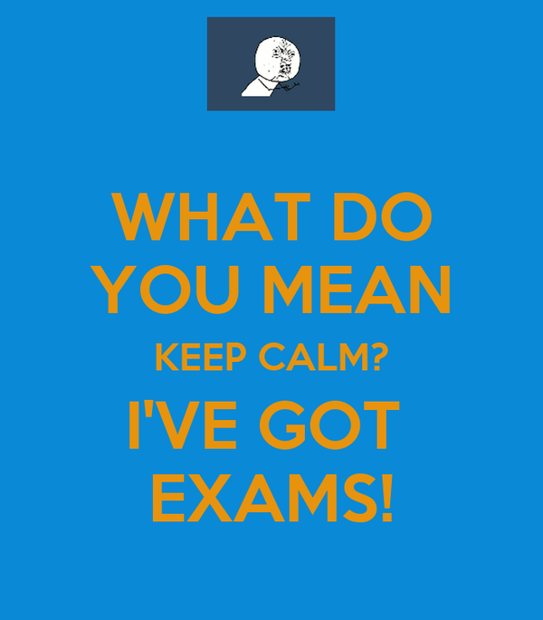 WHAT DO YOU MEAN KEEP CALM? I'VE GOT  EXAMS!