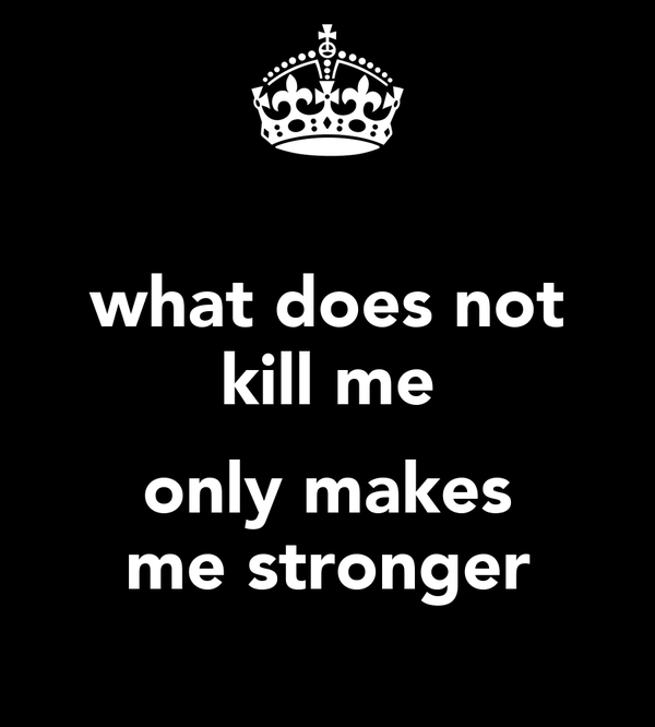 what does not kill me  only makes me stronger
