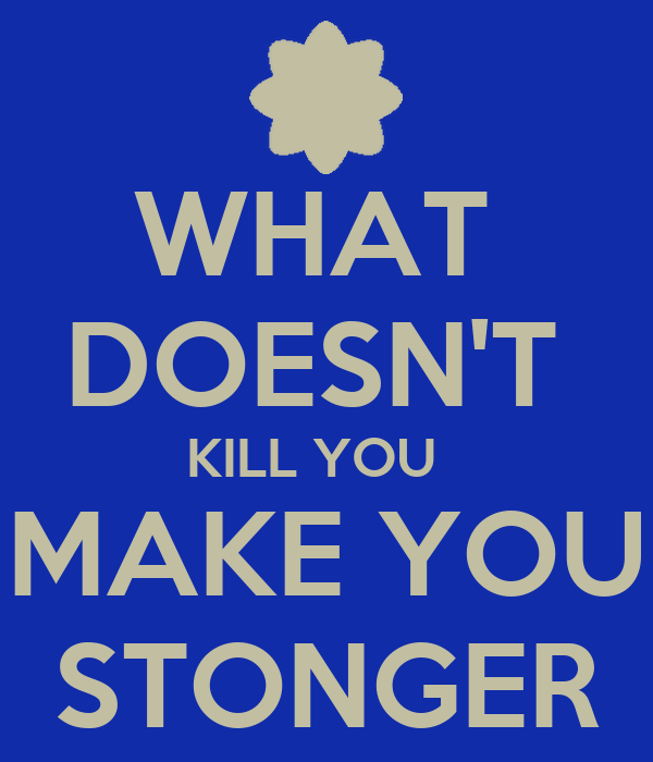 WHAT  DOESN'T  KILL YOU   MAKE YOU STONGER