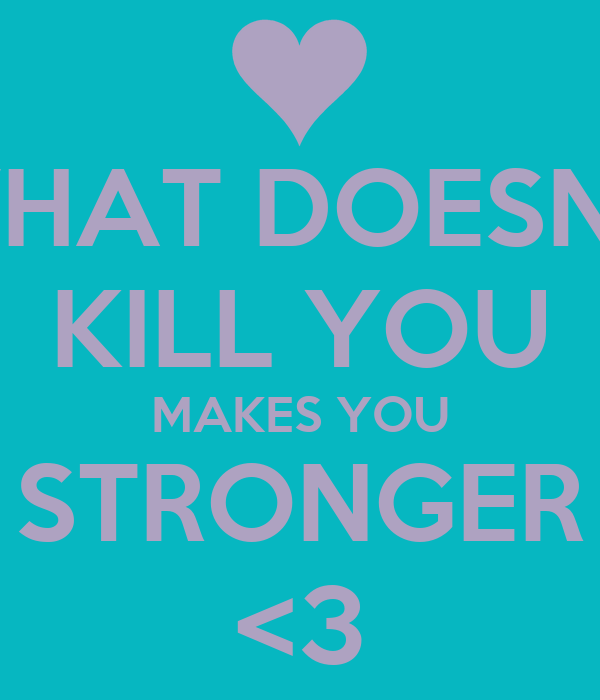 WHAT DOESN'T KILL YOU MAKES YOU STRONGER <3
