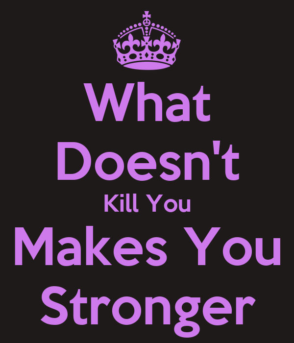 what doesnt kill you make you What doesn't kill you makes you stronger by kresta farr she sits there in the silence yet the noise in her head is so loud the anger and frustration she is longing to get out she has unanswered questions a.