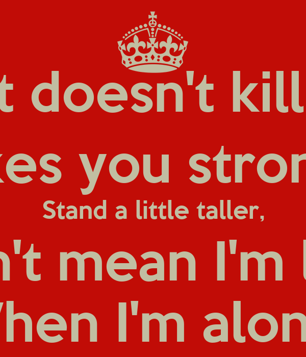 What doesn't kill you, Makes you stronger Stand a little taller, Doesn't mean I'm lonely When I'm alone.
