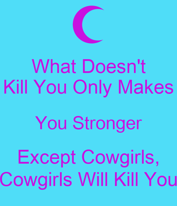 What Doesn't Kill You Only Makes You Stronger Except Cowgirls, Cowgirls Will Kill You