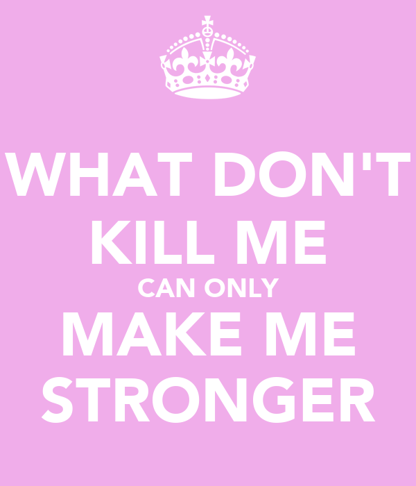 WHAT DON'T KILL ME CAN ONLY MAKE ME STRONGER
