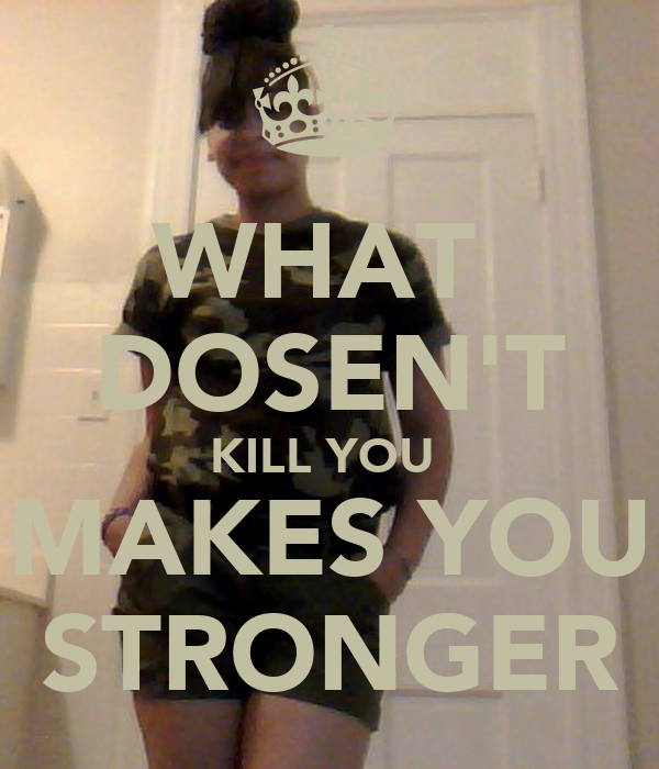 WHAT  DOSEN'T KILL YOU  MAKES YOU STRONGER