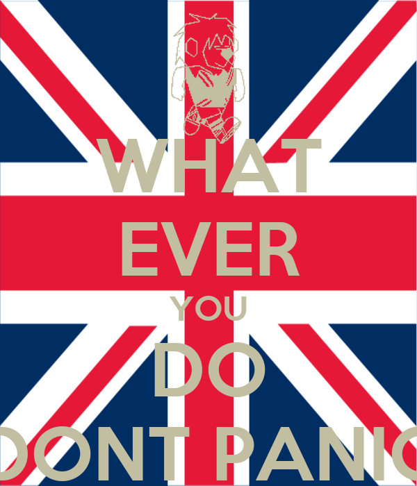 WHAT EVER YOU DO DONT PANIC