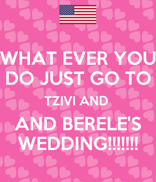 WHAT EVER YOU DO JUST GO TO TZIVI AND  AND BERELE'S WEDDING!!!!!!!