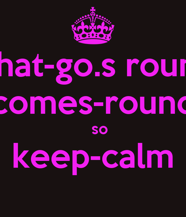 what-go.s round comes-round    so keep-calm