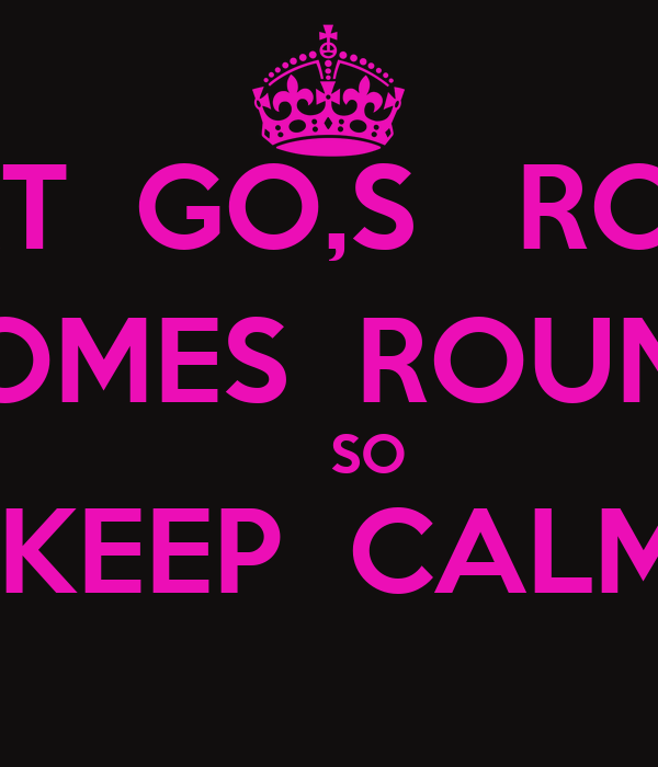 WHAT  GO,S   ROUND COMES  ROUND      SO  KEEP  CALM