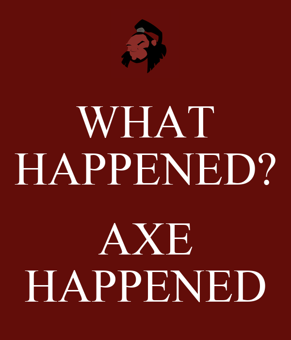 WHAT HAPPENED? AXE HAPPENED
