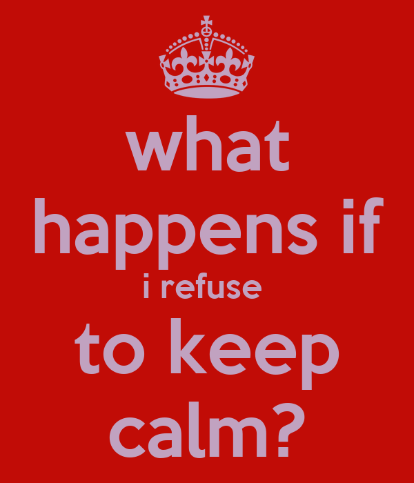 what happens if i refuse  to keep calm?
