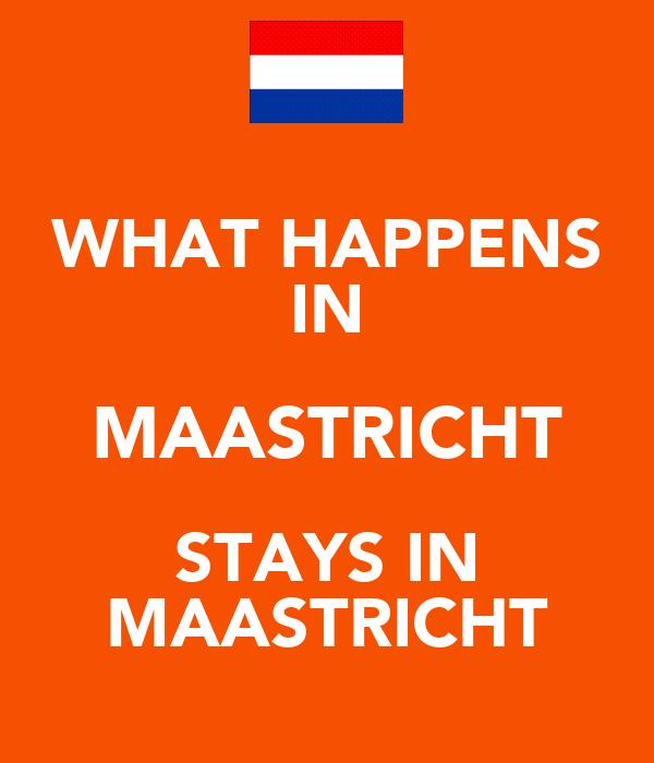 WHAT HAPPENS IN MAASTRICHT STAYS IN MAASTRICHT
