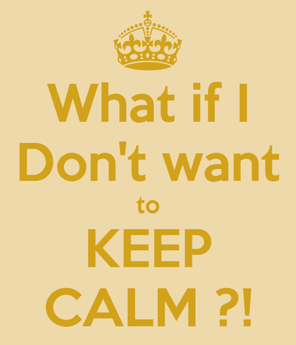What if I Don't want to KEEP CALM ?!