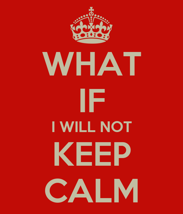 WHAT IF I WILL NOT KEEP CALM
