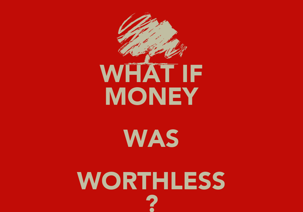 WHAT IF MONEY WAS WORTHLESS ?