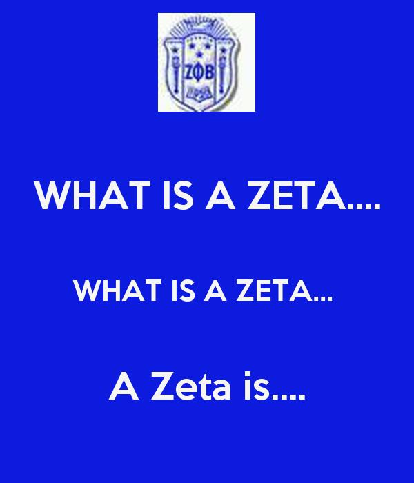 WHAT IS A ZETA....  WHAT IS A ZETA...   A Zeta is....