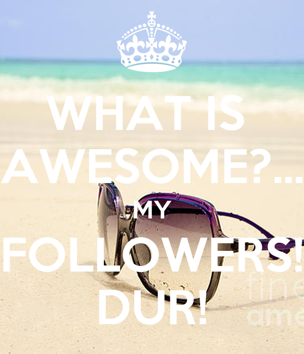 WHAT IS  AWESOME?... MY FOLLOWERS! DUR!