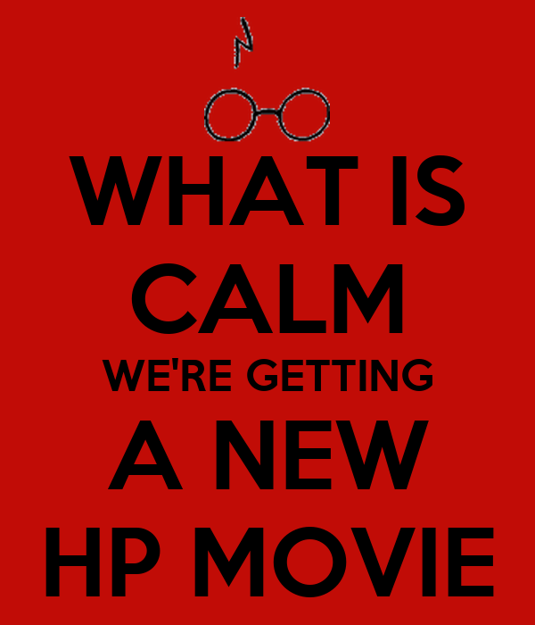 WHAT IS CALM WE'RE GETTING A NEW HP MOVIE