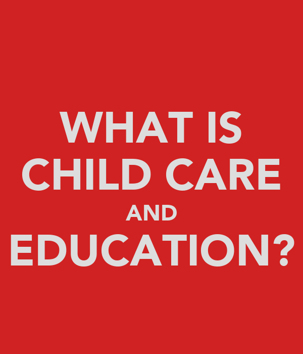 WHAT IS CHILD CARE AND EDUCATION?